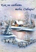 """Обложка книги """"Как не любить тебя, Сибирь?"""""""