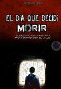 """Cubierta del libro """"El Día Que Decidí Morir"""""""