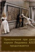 """Обложка книги """"Приключения  при дворе короля Людовика Xiii продолжаются"""""""