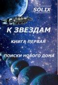 """Обложка книги """"К звездам. Книга первая: поиски нового дома"""""""