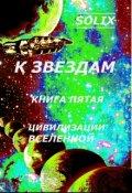 """Обложка книги """"К звездам. Книга пятая: цивилизации вселенной"""""""