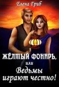 """Обложка книги """"Жёлтый фонарь, или Ведьмы играют честно!"""""""