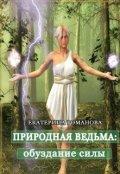 """Обложка книги """"Природная ведьма: обуздание силы"""""""
