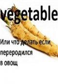 """Обложка книги """"Vegitable или Что делать если переродился в овощ?"""""""