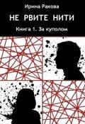 "Обложка книги ""Не рвите нити, том 1. За куполом"""