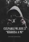 """Cubierta del libro """"Culpable mi Jefe 3 """"Regresa a mí"""" (saga Culpable 3)"""""""