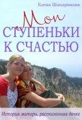 """Обложка книги """"Мои Ступеньки К Счастью. История матери, рассказанная дочке"""""""