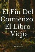 """Cubierta del libro """"El Fin Del Comienzo : El Libro Viejo"""""""