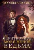 """Обложка книги """"Притворись моей женой, ведьма!"""""""