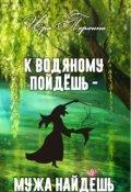 """Обложка книги """"К водяному пойдешь - мужа найдешь"""""""