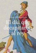 """Cubierta del libro """"El día que decapitaron al rey"""""""