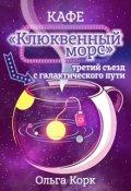 """Обложка книги """"Кафе """"Клюквенный морс"""", третий съезд с  галактического пути"""""""