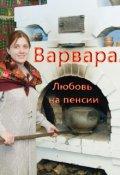 """Обложка книги """"Варвара. Любовь на пенсии"""""""