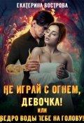 """Обложка книги """"Не играй с огнем, девочка, или Ведро воды тебе на голову!"""""""