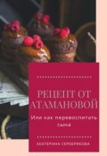 """Обложка книги """"Рецепт от Атамановой или как перевоспитать сына """""""