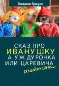 """Обложка книги """"Сказ про Иванушку, а уж дурака или Царевича - как получится"""""""