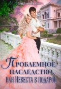 """Обложка книги """"Проблемное наследство, или Невеста в подарок"""""""