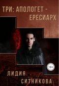 """Обложка книги """"Три: Апологет - Ересиарх. Часть 1"""""""