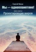 """Обложка книги """"Мы - однопланетяне! Книга третья. Проектировщик миров"""""""