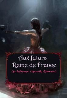 "Книга. ""Аux futurs  Reine de France "" читать онлайн"