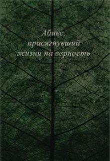 """Книга. """"Абиес, присягнувший жизни на верность """" читать онлайн"""
