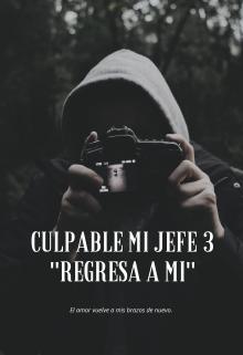 """Libro. """"Culpable mi Jefe 3 """"Regresa a mí"""" (saga Culpable 3)"""" Leer online"""