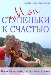 """Книга. """"Мои Ступеньки К Счастью. История матери, рассказанная дочке"""" читать онлайн"""