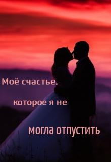 """Книга. """"Моё счастье, которое я не могла отпустить. """" читать онлайн"""