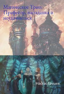 """Книга. """"Магическое Трио: Професор, пападанка и неудачниться"""" читать онлайн"""