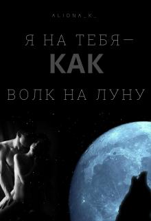 """Книга. """"Я на тебя — как волк на луну"""" читать онлайн"""