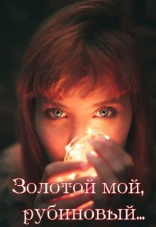 """Книга. """"Золотой мой, рубиновый..."""" читать онлайн"""