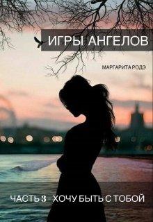 """Книга. """"Игры Ангелов Часть 3 - Хочу быть с тобой."""" читать онлайн"""