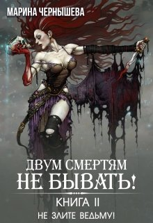 """Книга. """" Двум Смертям Не Бывать! книга 2. Не Злите Ведьму!"""" читать онлайн"""